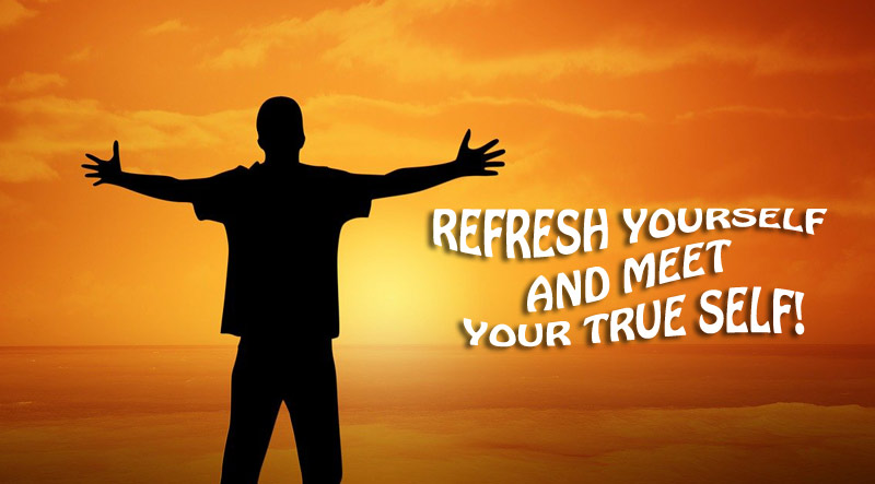 Refresh Yourself And Meet Your True Self!